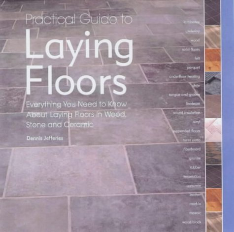 Practical Guide to Laying Floors: Everything You Need to Know about Installing Floors in Wood, Stone and Ceramic