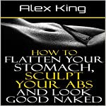 How to Flatten Your Stomach, Sculpt Your Abs and Look Good Naked | Alex King