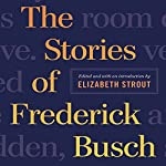 The Stories of Frederick Busch | Frederick Busch,Elizabeth Strout (editor)