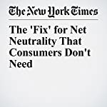The 'Fix' for Net Neutrality That Consumers Don't Need | Tim Wu