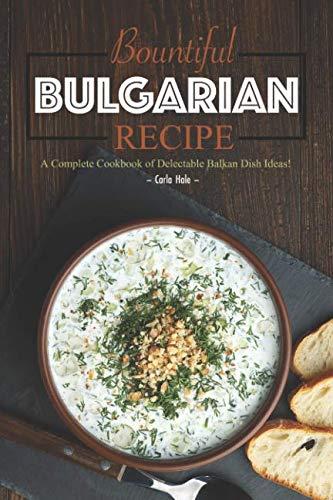 Bountiful Bulgarian Recipes: A Complete Cookbook of Delectable Balkan Dish Ideas! by Carla Hale