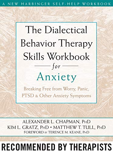 The Dialectical Behavior Therapy Skills Workbook for Anxiety: Breaking Free from Worry, Panic, PTSD, and Other Anxiety Symptoms (A New Harbinger Self-Help Workbook) (Best Therapy For Anxiety Disorders)