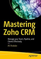 Mastering Zoho CRM: Manage your Team, Pipeline, and Clients Effectively Front Cover