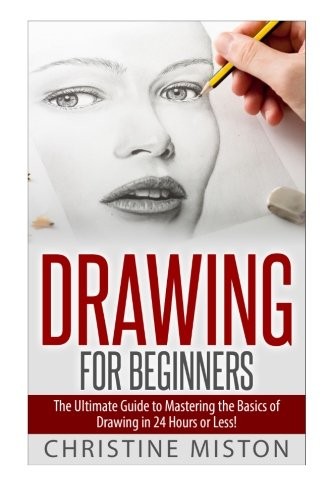 Drawing for Beginners: The Ultimate Guide to Learning How to Master the Basics of Drawing in 24 Hours or Less! (Drawing - How to Draw - Drawing for Beginners - Sketching - Drawing Books - Draw)