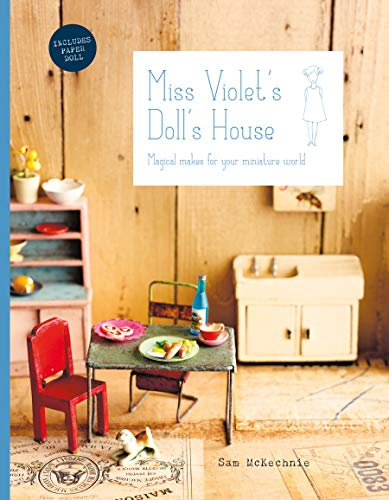Make Dolls Houses - Miss Violet's Doll's House: Magical Makes for Your Miniature World