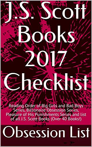 J.S. Scott Books 2017 Checklist: Reading Order of Big Girls and Bad Boys Series, Billionaire Obsession Series, Pleasure of His Punishments Series and list of all J.S. Scott Books (Over 40 Books!) (Check Scott)