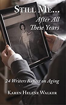 Still Me...After All These Years: 24 Writers Reflect on Aging by [Walker, Karen Helene]