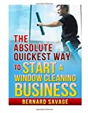The Absolute Quickest Way to Start a Window Cleaning Business, Bernard Savage, 149369720X