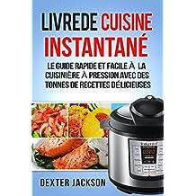 Livre de Cuisine Instantané: Le Guide Rapide et Facile à la Cuisinière à Pression avec des tonnes de Recettes Délicieuses (Instant Pot Cookbook - French Edition)