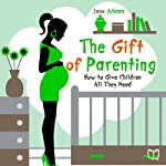 The Gift of Parenting: How to Give Children All They Need | Jane Adams