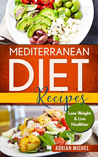 Mediterranean Diet Recipes: Lose Weight and Live Healthier, Delicious Easy to do Recipes by Adrian Michel