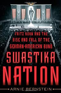 Swastika Nation: Fritz Kuhn and the Rise and Fall of the German-American Bund by Arnie Bernstein (2013-09-03)