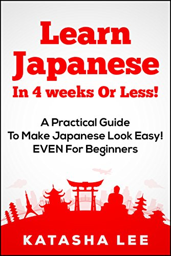 Learn Japanese In 4 Weeks Or Less! - A Practical Guide To Make Japanese Look Easy! EVEN For Beginners