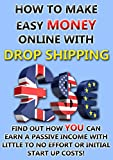 How to make easy money online with drop shipping: Find out how YOU can earn a passive income with little to no effort or initial start up costs
