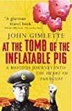 At The Tomb Of The Inflatable Pig: Travels through Paraguay by John Gimlette (5-Feb-2004) Paperback