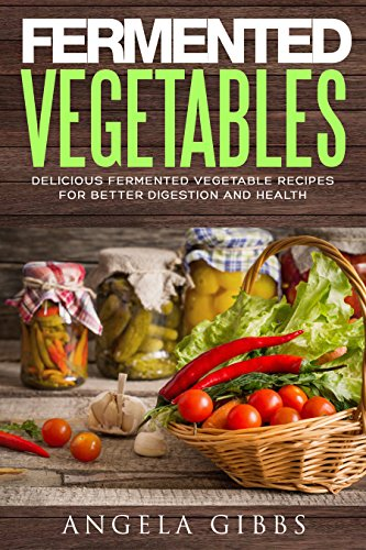 Fermented Vegetables: Delicious Fermented Vegetable Recipes for Better Digestion and Health (English Edition)
