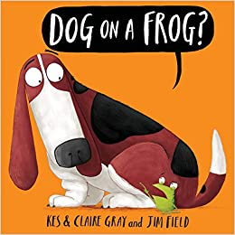 Dog On A Frog?: Kes Gray, Claire Gray, Jim Field: 9781338116953:  Amazon.com: Books