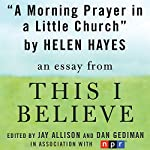 A Morning Prayer in a Little Church: A 'This I Believe' Essay | Helen Hayes