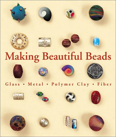 Making Beautiful Beads: Glass * Metal * Polymer Clay * (Bead Beautiful Clay)