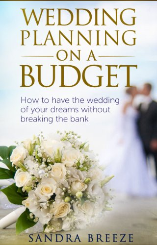 Wedding Planning On A Budget: How To Have The Wedding Of Your Dreams Without Breaking The Bank by [Breeze, Sandra]