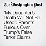 'My Daughter's Death Will Not Be Used': Parents Furious Over Trump's False Terror Claims | Avi Selk