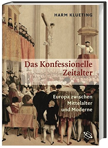 Das Konfessionelle Zeitalter: Europa zwischen Mittelalter und Moderne. Kirchengeschichte und Allgemeine Geschichte