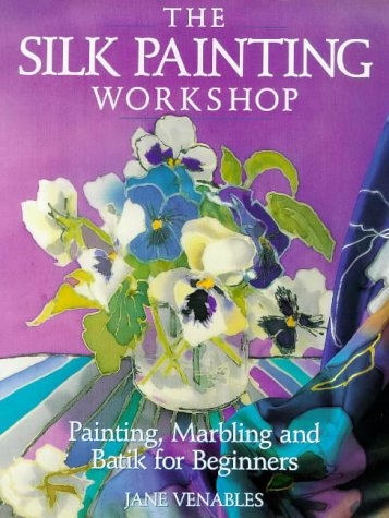 The Silk Painting Workshop: Painting, Marbling and Batik for Beginners