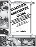 "Builder's Greywater Guide: Installation, Standards, and Science for Builders, Landscapers, Regulators, Policymakers, Researchers, and Homeowners- ... to the book ""Create an Oasis with Greywater"""