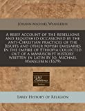 A brief account of the rebellions and bloudshed occasioned by the anti-Christian practices of the Jesuits and other popish emissaries in the empire of Ethiopia collected out of a manuscript history written in Latin by Jo. Michael Wansleben (1679), Johann Michael Wansleben, 1240940092
