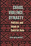 Chaos, Violence, Dynasty: Politics and Islam in Central Asia (Central Eurasia in Context)