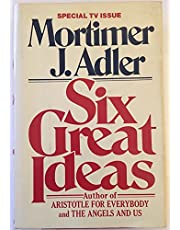 Six Great Ideas: Truth, Goodness, Beauty, Justice, Equality, Liberty : Ideas We Judge By, Ideas We Act on