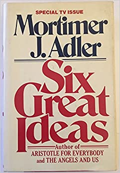 Six Great Ideas : Truth, Goodness, Beauty, Liberty, Equality, Justice : Ideas We Judge by Ideas We Act on