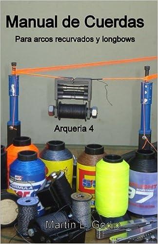 Manual de cuerdas Para arcos recurvados y longbows: Arqueria 4 (Spanish Edition): Martin L Godio: 9789874268426: Amazon.com: Books