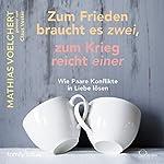 Zum Frieden braucht es zwei, zum Krieg reicht einer: Wie Paare Konflikte in Liebe lösen | Mathias Voelchert
