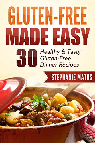 Gluten-Free Made Easy: 30 Easy-To-Make Dinner Recipes That Will Help You Lose Weight and Get In Shape (Healthy Dinner Recipes To Help Lose Weight)