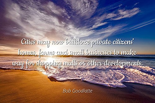 Bob Goodlatte - Famous Quotes Laminated POSTER PRINT 24x20 - Cities may now bulldoze private citizens' homes, farms and small businesses to make way for shopping malls or other developments.