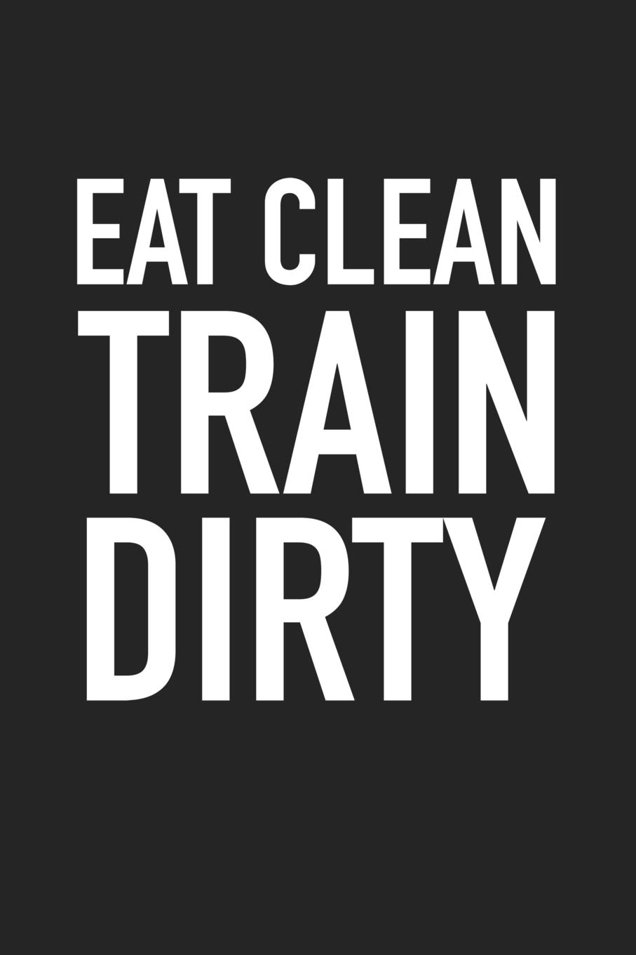 430d987a Eat Clean Train Dirty: A 6x9 Inch Matte Softcover Journal Notebook With 120  Blank Lined Pages And A Motivational Foodie Gym Workout Cover Slogan  Paperback ...