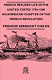French Refugee Life in the United States 1790-1800 - an American Chapter of the French Revolution, Frances Sergeant Childs, 1406707007