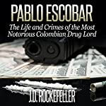 Pablo Escobar: The Life and Crimes of the Most Notorious Colombian Drug Lord | J. D. Rockefeller