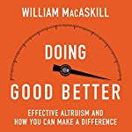 Doing Good Better: How Effective Altruism Can Help You Make a Difference | William MacAskill