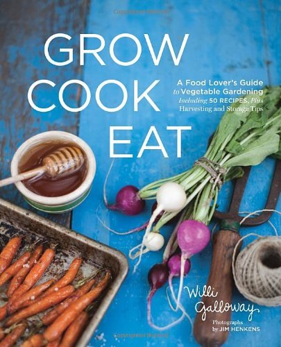By Willi Galloway - Grow Cook Eat: A Food Lover's Guide to Vegetable Gardening, Including 50 Recipes, Plus Harvesting and Storage Tips (12/18/11) PDF
