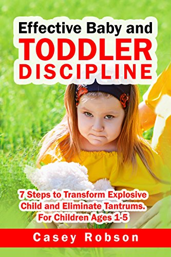 Effective Baby and Toddler Discipline: 7 Steps to Transform Explosive Child and Eliminate Tantrums. For Children Ages 1-5