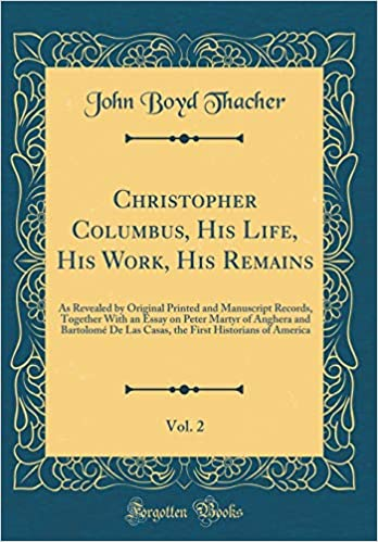 the First Historians of America His Remains: As Revealed by Original Printed and Manuscript Records His Works Christopher Columbus: His Life Together with an Essay On Peter Martyr of Anghera and Bartolom/é De Las Casas