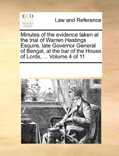 Download Minutes of the evidence taken at the trial of Warren Hastings Esquire, late Governor General of Bengal, at the bar of the House of Lords, ...  Volume 4 of 11 PDF