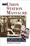 The Union Station Massacre : The Original Sin of J. Edgar Hoover's FBI, Unger, Robert, 0836227735