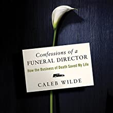 Confessions of a Funeral Director: How the Business of Death Saved My Life Audiobook by Caleb Wilde Narrated by Eric Martin