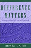 Difference Matters : Communicating Social Identity, Allen, Brenda J., 1577663047