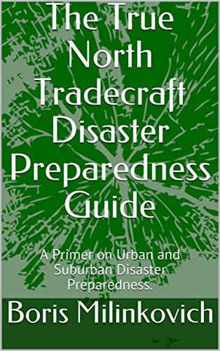 (The True North Tradecraft Disaster Preparedness Guide: A Primer on Urban and Suburban Disaster Preparedness.)