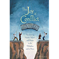 The Joy of Conflict Resolution: Transforming Victims, Villains and Heroes in the Workplace and at Home (English Edition)