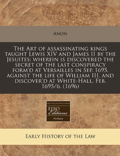 Download The Art of assassinating kings taught Lewis XIV and James II by the Jesuites: wherein is discovered the secret of the last conspiracy form'd at ... discover'd at White-Hall, Feb. 1695/6. (1696) PDF